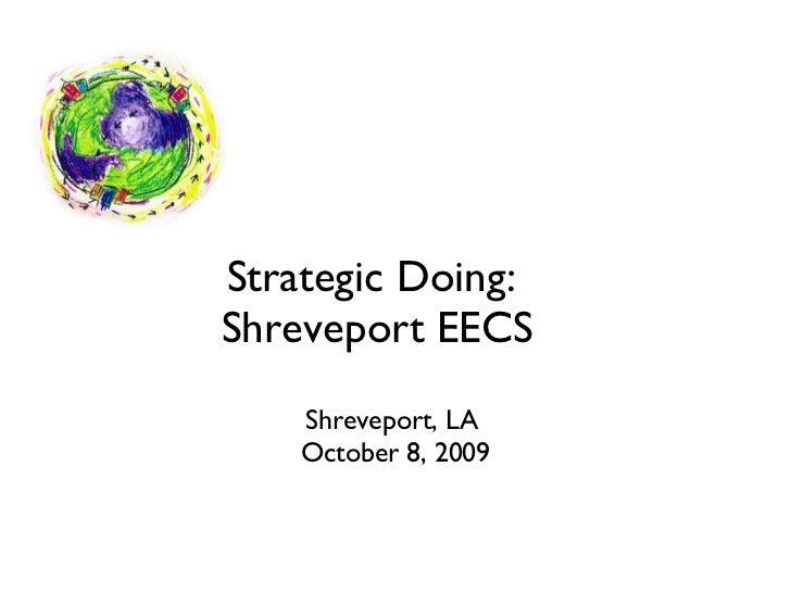 Strategic Doing:  Shreveport EECS <ul><li>Shreveport, LA  </li></ul><ul><li>October 8, 2009 </li></ul>