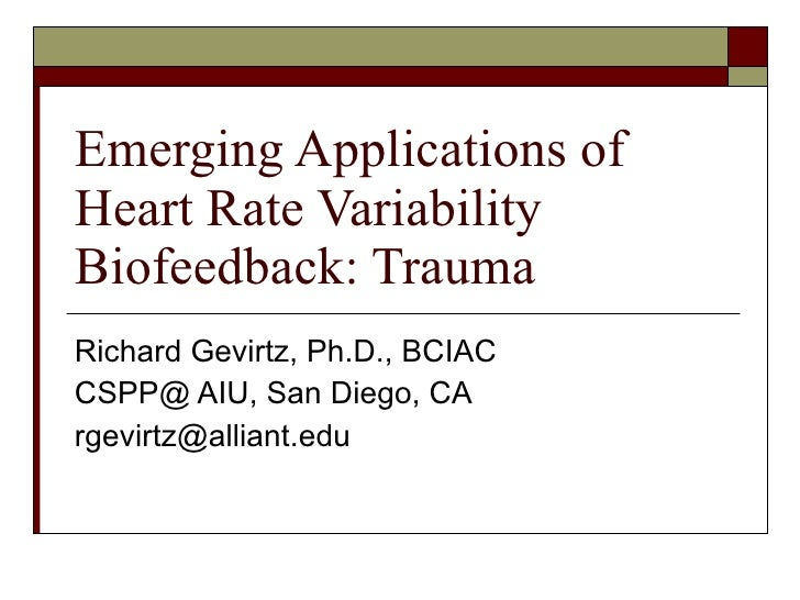 Emerging Applications of Heart Rate Variability Biofeedback: Trauma Richard Gevirtz, Ph.D., BCIAC CSPP@ AIU, San Diego, CA...