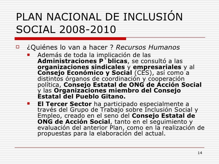 PLAN NACIONAL DE INCLUSIÓN SOCIAL 2008-2010 <ul><li>¿Quiénes lo van a hacer ?  Recursos Humanos </li></ul><ul><ul><li>Adem...