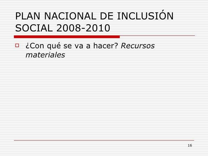 PLAN NACIONAL DE INCLUSIÓN SOCIAL 2008-2010 <ul><li>¿Con qué se va a hacer?  Recursos materiales </li></ul>