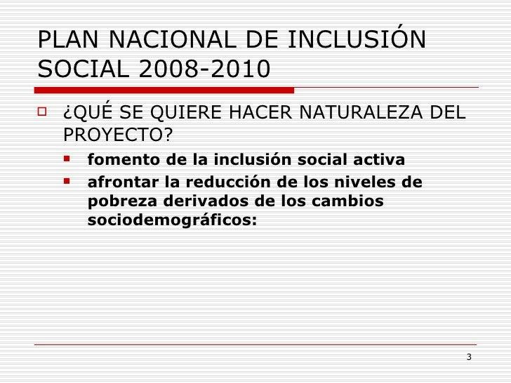PLAN NACIONAL DE INCLUSIÓN SOCIAL 2008-2010 <ul><li>¿QUÉ SE QUIERE HACER NATURALEZA DEL PROYECTO? </li></ul><ul><ul><li>fo...