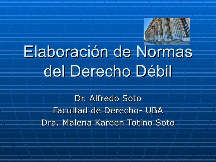 Elaboración de Normas del Derecho Débil Dr. Alfredo Soto Facultad de Derecho- UBA Dra. Malena Kareen Totino Soto