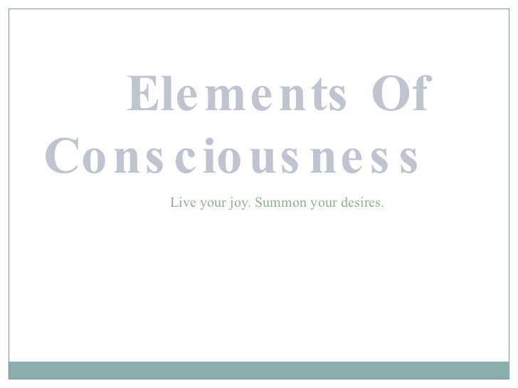 Elements Of Consciousness <ul><ul><ul><ul><li>Live your joy. Summon your desires. </li></ul></ul></ul></ul>