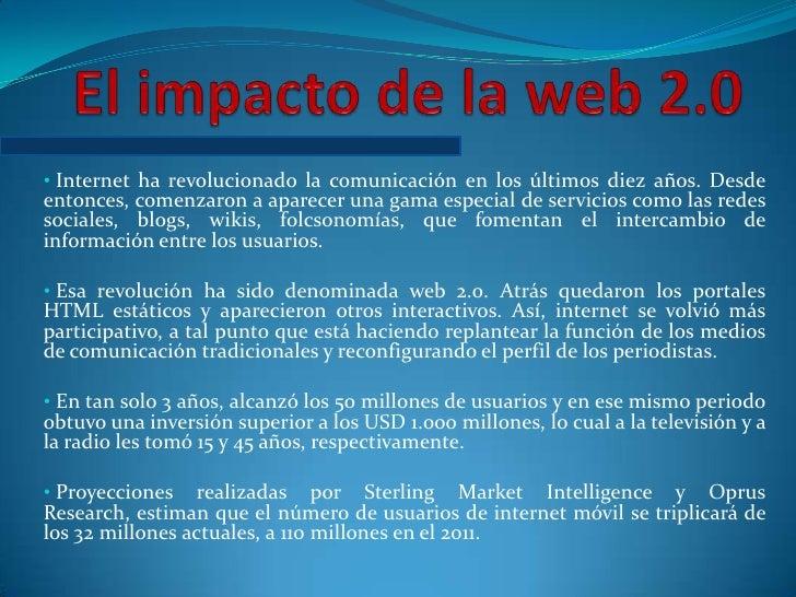 El impacto de la web 2.0<br /><ul><li>Internet ha revolucionado la comunicación en los últimos diez años. Desde entonces, ...