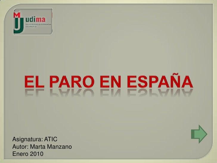 EL PARO EN ESPAÑA<br />Asignatura: ATIC<br />Autor: Marta Manzano<br />Enero 2010<br />
