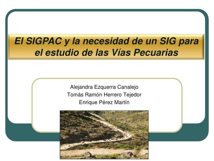 El SIGPAC y la necesidad de un SIG para      el estudio de las Vías Pecuarias               Alejandra Ezquerra Canalejo   ...