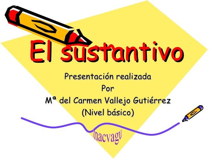 El sustantivo Presentación realizada Por Mª del Carmen Vallejo Gutiérrez (Nivel básico) macvagu