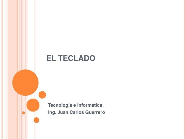 EL TECLADO     Tecnología e Informática Ing. Juan Carlos Guerrero