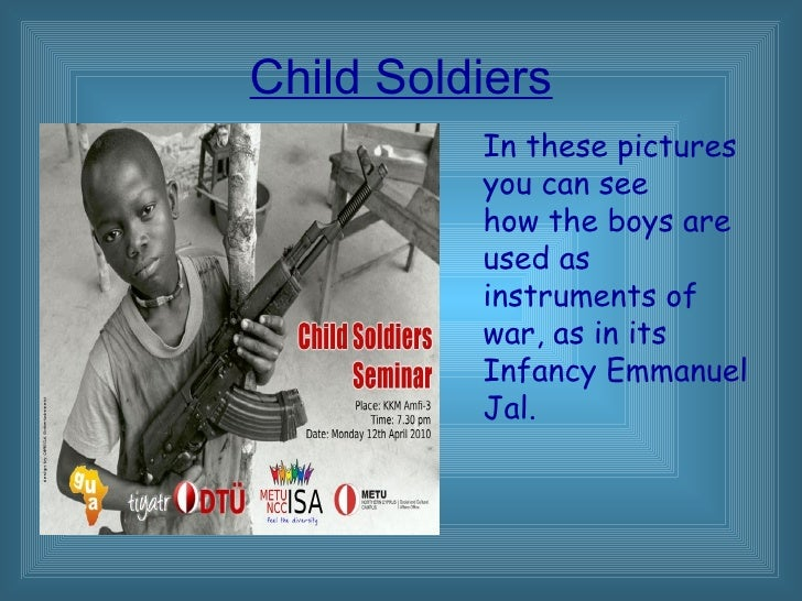 Child Soldiers In these pictures  you can see  how the boys are used as instruments of  war, as in its  Infancy Emmanuel J...