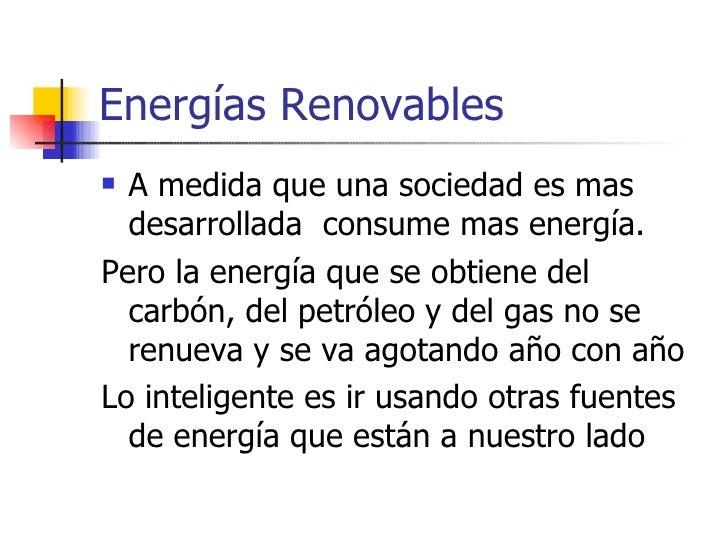 Energías Renovables <ul><li>A medida que una sociedad es mas  desarrollada  consume mas energía. </li></ul><ul><li>Pero la...