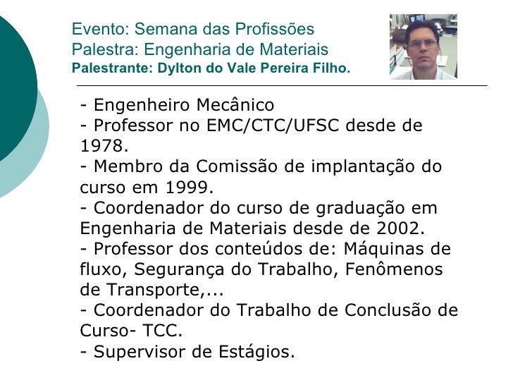 Evento: Semana das Profissões Palestra: Engenharia de Materiais Palestrante: Dylton do Vale Pereira Filho. - Engenheiro Me...