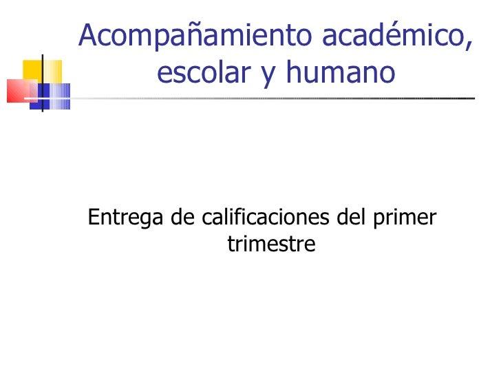 Acompañamiento académico, escolar y humano <ul><li>Entrega de calificaciones del primer trimestre </li></ul>
