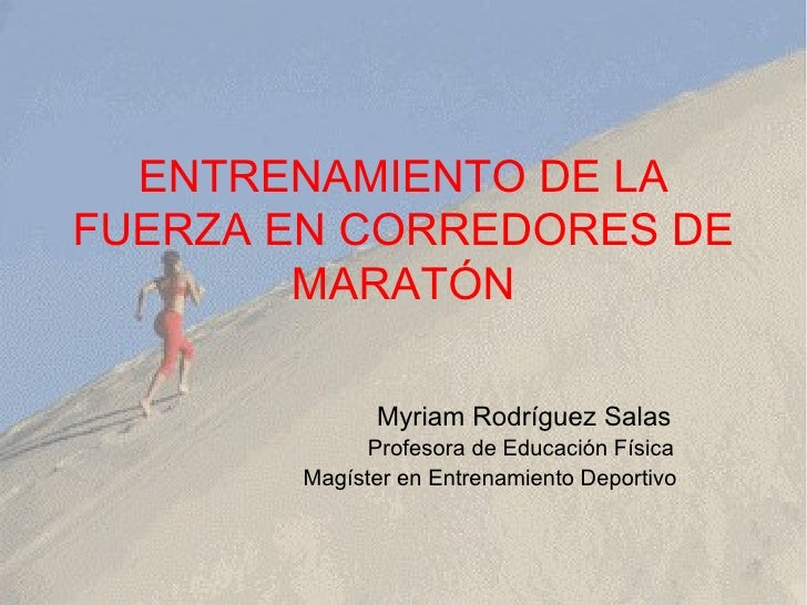 ENTRENAMIENTO DE LA FUERZA EN CORREDORES DE MARATÓN Myriam Rodríguez Salas Profesora de Educación Física Magíster en Entre...