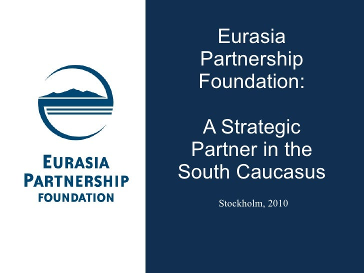 Eurasia Partnership Foundation: A Strategic Partner in the South Caucasus Stockholm, 2010