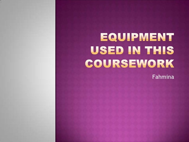 Equipment used in this coursework<br />Fahmina <br />
