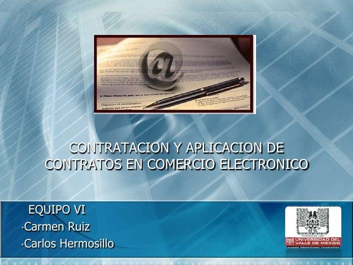 CONTRATACION Y APLICACION DE CONTRATOS EN COMERCIO ELECTRONICO<br />  EQUIPO VI<br /><ul><li>Carmen Ruiz