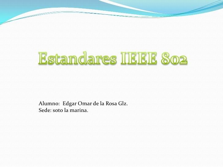 Estandares IEEE 802<br />Alumno:  Edgar Omar de la Rosa Glz.<br />Sede: soto la marina.<br />