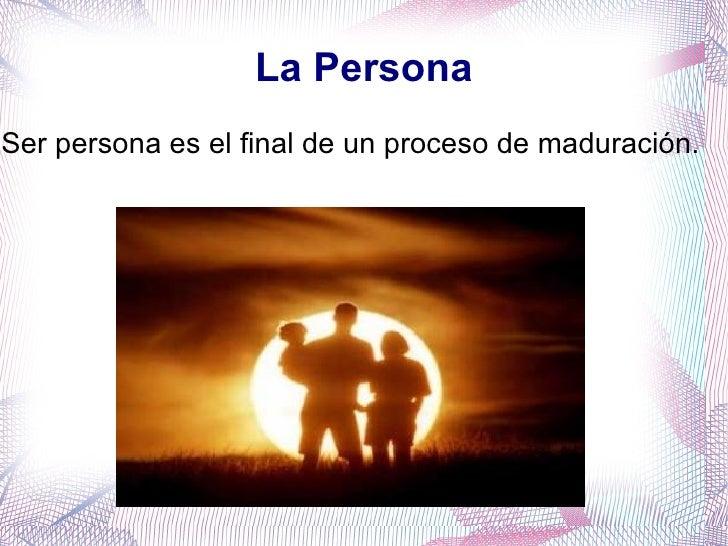 La Persona <ul><li>Ser persona es el final de un proceso de maduración. </li></ul>