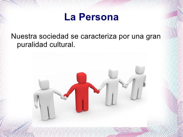 La Persona <ul><li>Nuestra sociedad se caracteriza por una gran puralidad cultural. </li></ul>