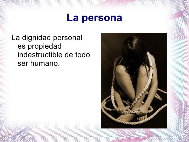 La persona <ul><li>La dignidad personal es propiedad indestructible de todo ser humano. </li></ul>