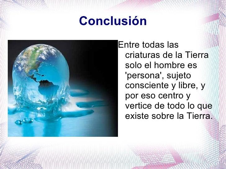 Conclusión <ul>Entre todas las criaturas de la Tierra solo el hombre es 'persona', sujeto consciente y libre, y por eso ce...