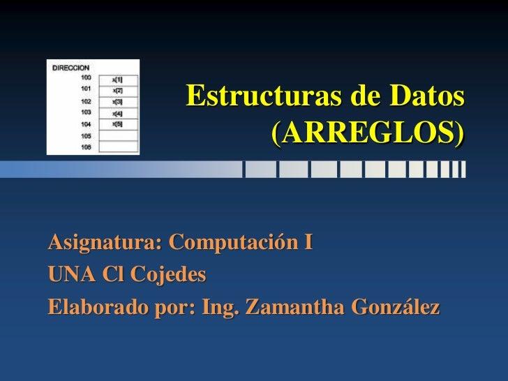 Estructuras de Datos                    (ARREGLOS)   Asignatura: Computación I UNA Cl Cojedes Elaborado por: Ing. Zamantha...