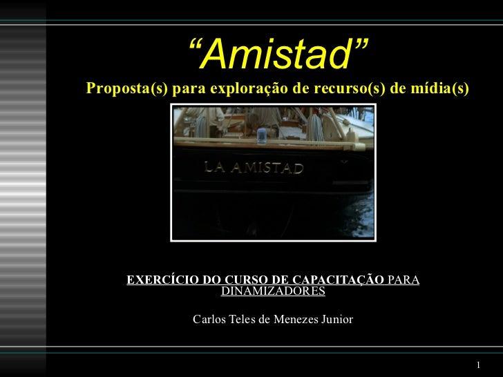 """"""" Amistad"""" EXERCÍCIO DO CURSO DE CAPACITAÇÃO  PARA DINAMIZADORES Carlos Teles de Menezes Junior Proposta(s) para exploraçã..."""
