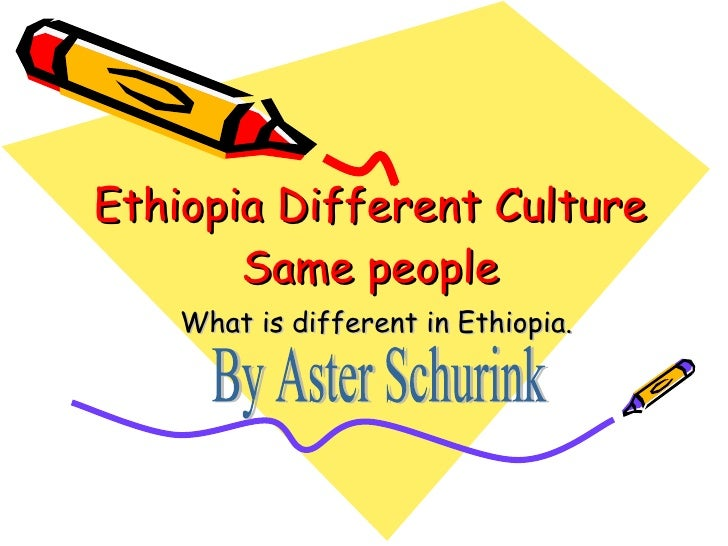 Ethiopia Different Culture Same people What is different in Ethiopia. By Aster Schurink