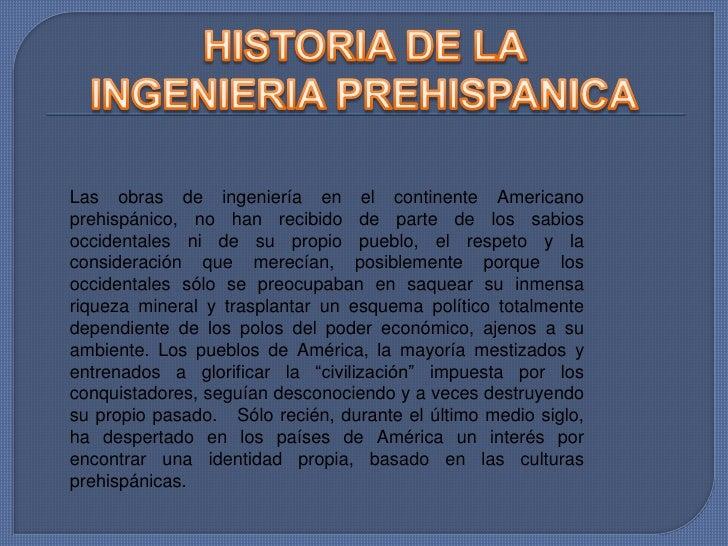 HISTORIA DE LA INGENIERIA PREHISPANICA<br />Las obras de ingeniería en el continente Americano prehispánico, no han recibi...