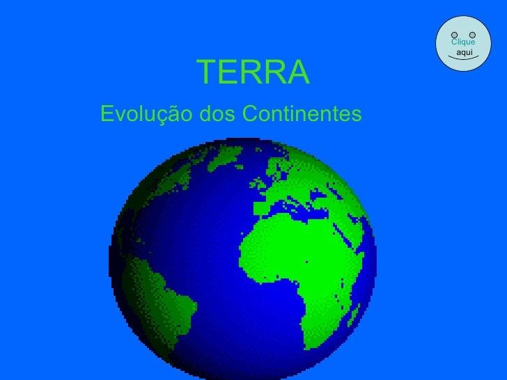 TERRA Evolução dos Continentes Clique aqui