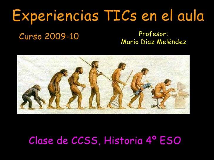 <ul><li>Clase de CCSS, Historia 4º ESO </li></ul>Experiencias TICs en el aula Curso 2009-10 Profesor: Mario Díaz Meléndez