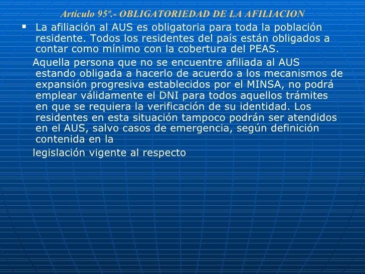 <ul><li>Artículo 95º.- OBLIGATORIEDAD DE LA AFILIACION </li></ul><ul><li>La afiliación al AUS es obligatoria para toda la ...