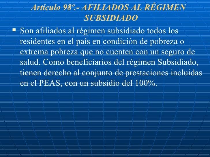 <ul><li>Artículo 98º.- AFILIADOS AL RÉGIMEN SUBSIDIADO </li></ul><ul><li>Son afiliados al régimen subsidiado todos los res...