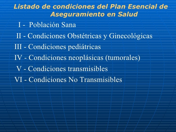 <ul><li>Listado de condiciones del Plan Esencial de Aseguramiento en Salud </li></ul><ul><li>I -  Población Sana </li></ul...