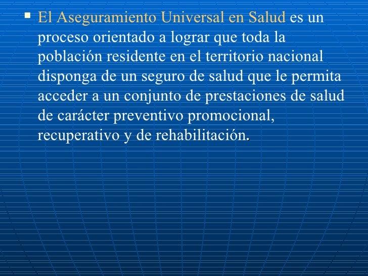 <ul><li>El Aseguramiento Universal en Salud  es un proceso orientado a lograr que toda la población residente en el territ...
