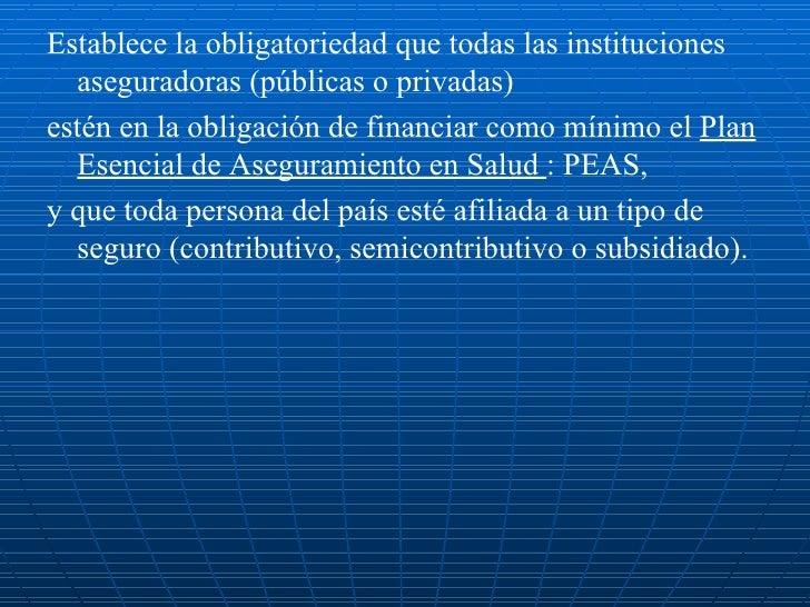 <ul><li>Establece la obligatoriedad que todas las instituciones aseguradoras (públicas o privadas) </li></ul><ul><li>estén...