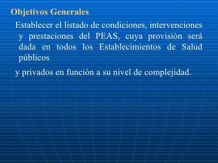 <ul><li>Objetivos Generales </li></ul><ul><li>Establecer el listado de condiciones, intervenciones y prestaciones del PEAS...