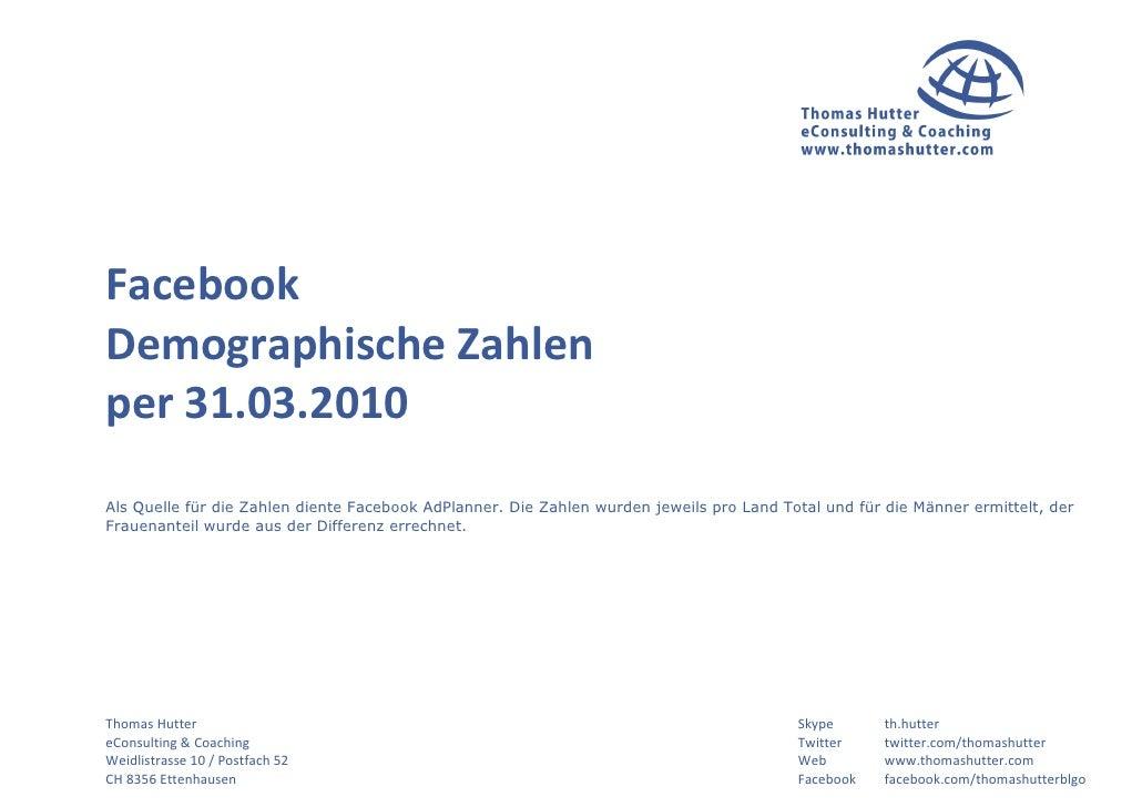 Facebook Demographische Zahlen per 31.03.2010 Als Quelle für die Zahlen diente Facebook AdPlanner. Die Zahlen wurden jewei...