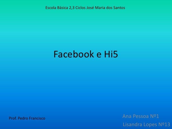 Facebook e Hi5<br />Escola Básica 2,3 Ciclos José Maria dos Santos  <br />   Ana Pessoa Nº1<br />Lisandra Lopes Nº13<br /...