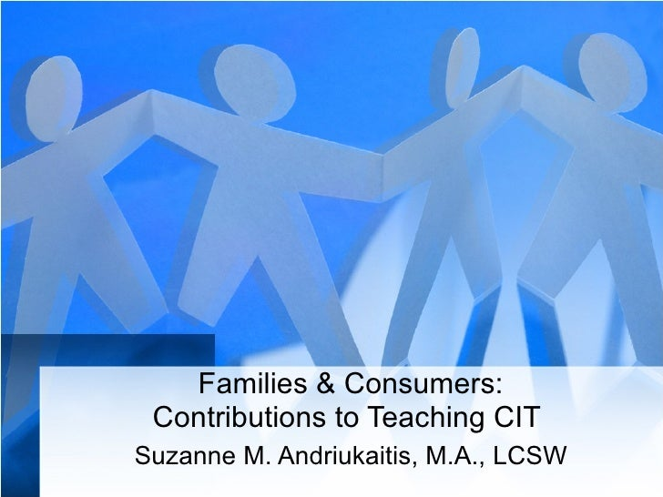 Families & Consumers: Contributions to Teaching CIT  Suzanne M. Andriukaitis, M.A., LCSW