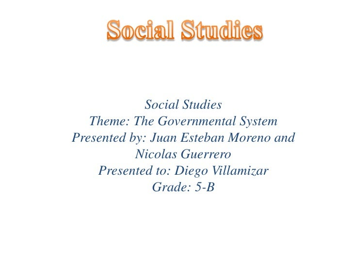 Social Studies<br />Social Studies <br />Theme: The Governmental System<br />Presented by: Juan Esteban Moreno and Nicolas...