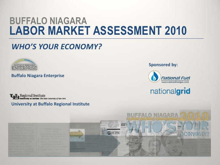 BUFFALO NIAGARA<br />LABOR MARKET ASSESSMENT 2010<br />WHO'S YOUR ECONOMY?<br />Sponsored by:<br />Buffalo Niagara Enterpr...