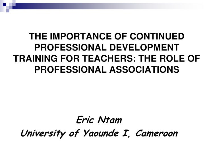 THE IMPORTANCE OF CONTINUED     PROFESSIONAL DEVELOPMENT TRAINING FOR TEACHERS: THE ROLE OF     PROFESSIONAL ASSOCIATIONS ...