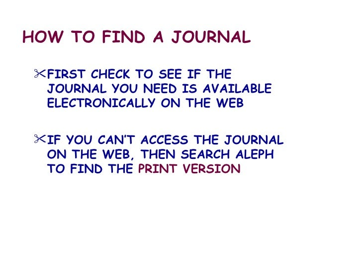 HOW TO FIND A JOURNAL <ul><li>FIRST CHECK TO SEE IF THE JOURNAL YOU NEED IS AVAILABLE ELECTRONICALLY ON THE WEB </li></ul>...