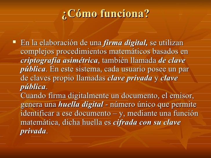 ¿Cómo funciona? <ul><li>En la elaboración de una  firma digital,  se utilizan complejos procedimientos matemáticos basados...