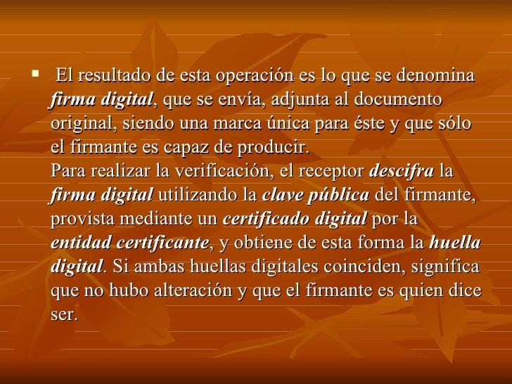 <ul><li>El resultado de esta operación es lo que se denomina  firma digital , que se envía, adjunta al documento original,...