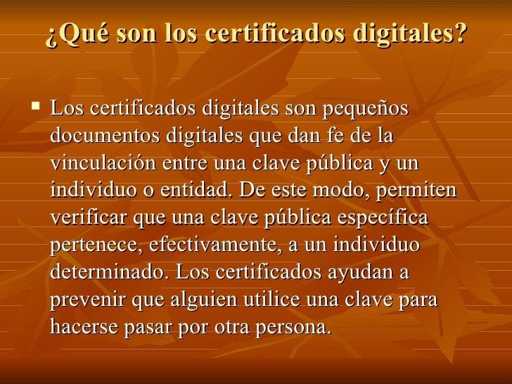 ¿Qué son los certificados digitales? <ul><li>Los certificados digitales son pequeños documentos digitales que dan fe de la...
