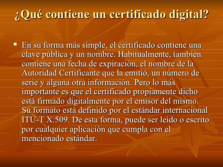 ¿Qué contiene un certificado digital? <ul><li>En su forma más simple, el certificado contiene una clave pública y un nombr...