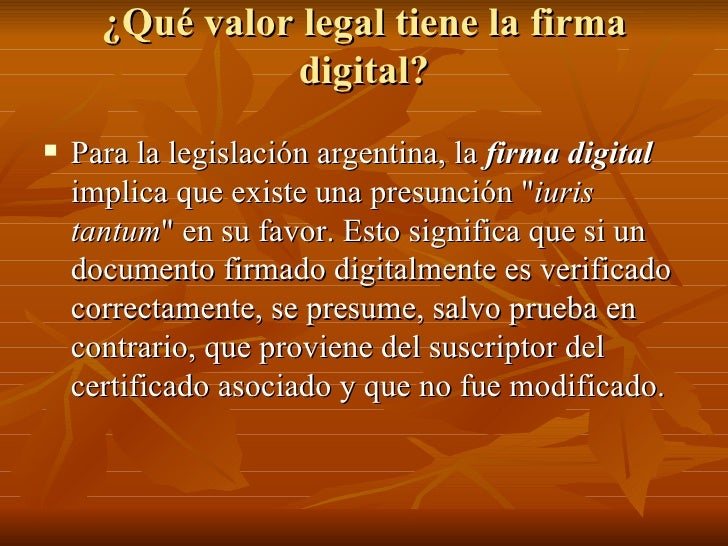 ¿Qué valor legal tiene la firma digital? <ul><li>Para la legislación argentina, la  firma digital  implica que existe una ...