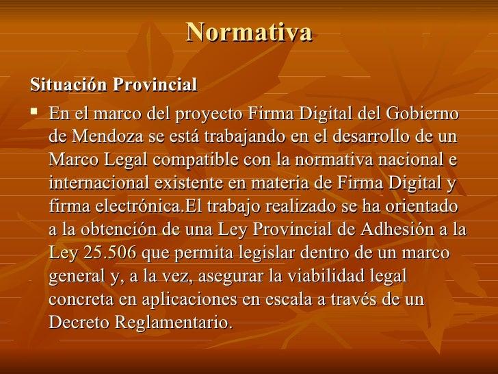 Normativa <ul><li>Situación Provincial </li></ul><ul><li>En el marco del proyecto Firma Digital del Gobierno de Mendoza se...